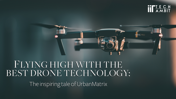 Flying High with the best Drone Technology: The inspiring tale of UrbanMatrix